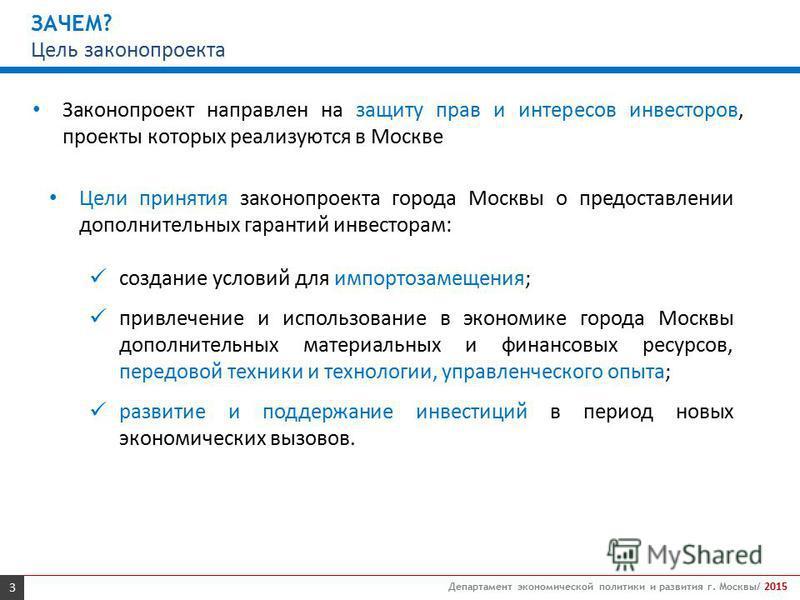 3 Департамент экономической политики и развития г. Москвы/ 2015 ЗАЧЕМ? Цель законопроекта Цели принятия законопроекта города Москвы о предоставлении дополнительных гарантий инвесторам: создание условий для импортозамещения; привлечение и использовани