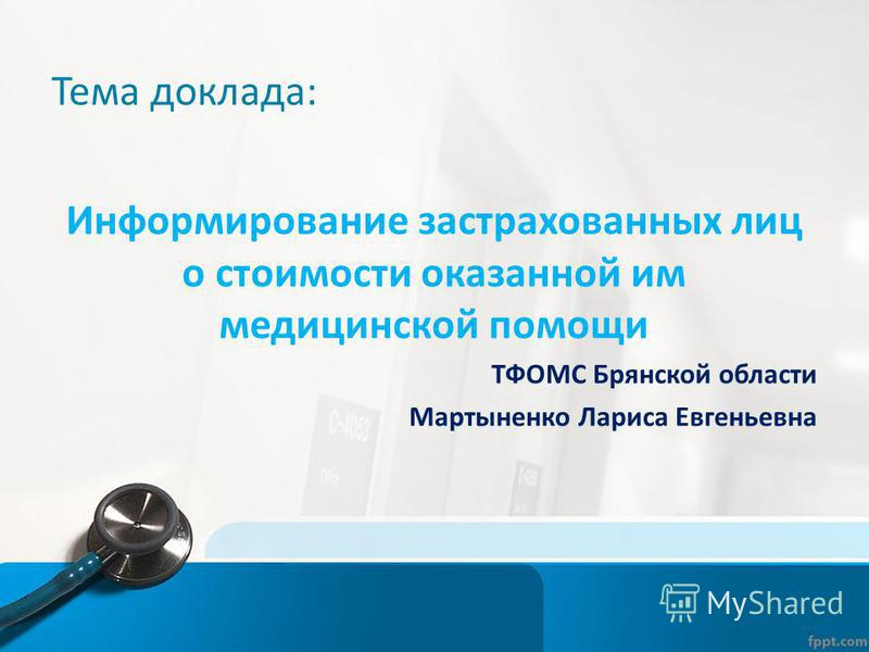 Тема доклада: Информирование застрахованных лиц о стоимости оказанной им медицинской помощи ТФОМС Брянской области Мартыненко Лариса Евгеньевна