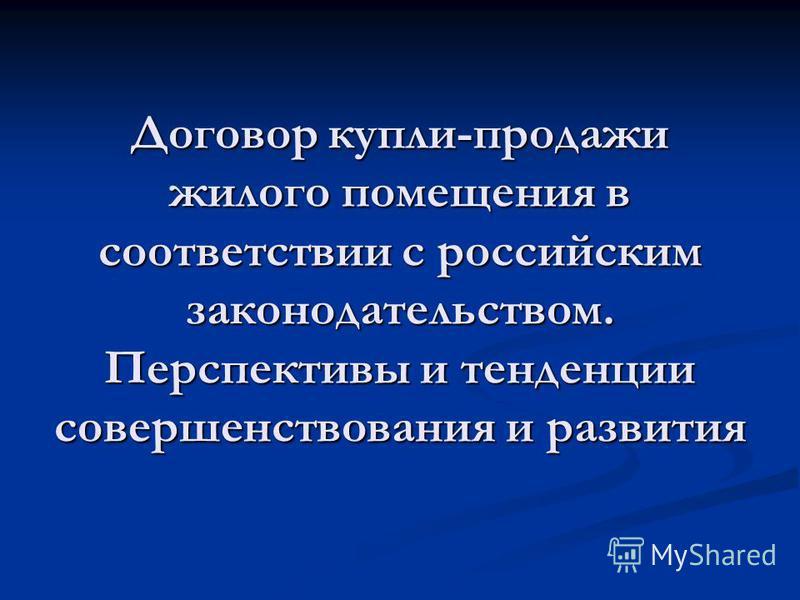 Договор купли-продажи жилого помещения в соответствии с российским законодательством. Перспективы и тенденции совершенствования и развития