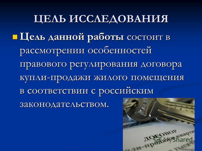 ЦЕЛЬ ИССЛЕДОВАНИЯ Цель данной работы состоит в рассмотрении особенностей правового регулирования договора купли-продажи жилого помещения в соответствии с российским законодательством. Цель данной работы состоит в рассмотрении особенностей правового р
