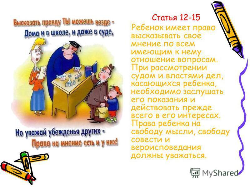 Статья 12-15 Ребенок имеет право высказывать свое мнение по всем имеющим к нему отношение вопросам. При рассмотрении судом и властями дел, касающихся ребенка, необходимо заслушать его показания и действовать прежде всего в его интересах. Права ребенк