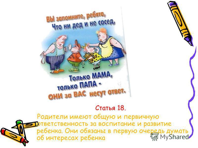 Статья 18. Родители имеют общую и первичную ответственность за воспитание и развитие ребенка. Они обязаны в первую очередь думать об интересах ребенка