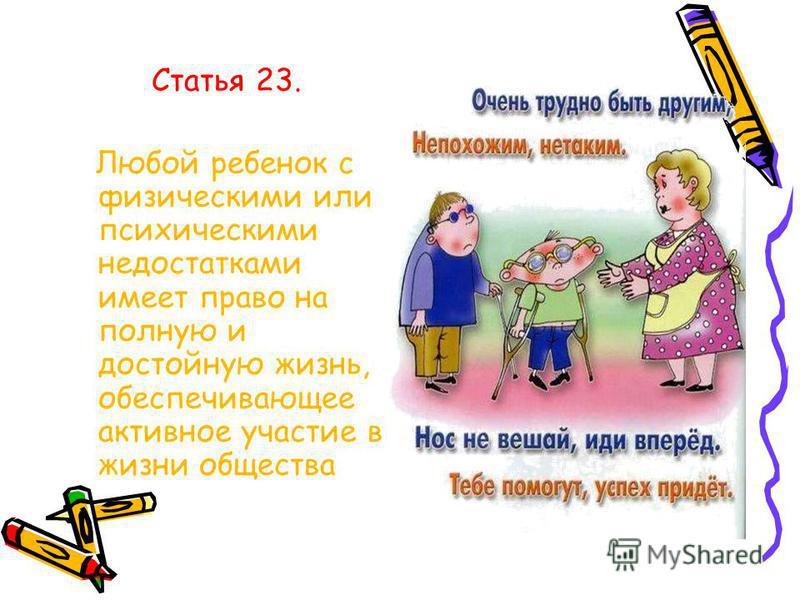 Статья 23. Любой ребенок с физическими или психическими недостатками имеет право на полную и достойную жизнь, обеспечивающее активное участие в жизни общества