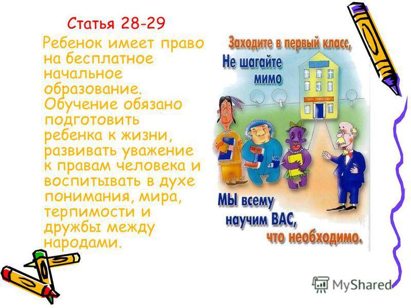 Статья 28-29 Ребенок имеет право на бесплатное начальное образование. Обучение обязано подготовить ребенка к жизни, развивать уважение к правам человека и воспитывать в духе понимания, мира, терпимости и дружбы между народами.