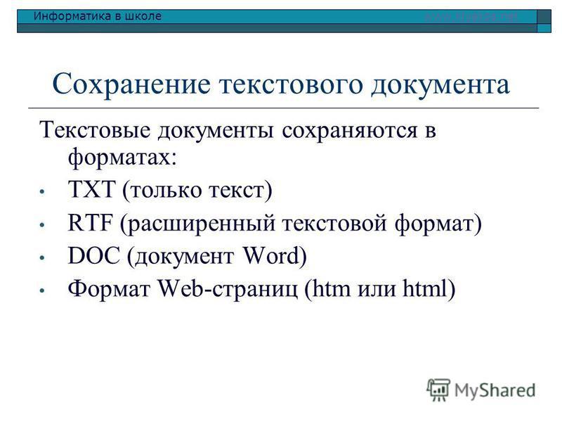 Информатика в школе www.klyaksa.netwww.klyaksa.net Сохранение текстового документа Текстовые документы сохраняются в форматах: TXT (только текст) RTF (расширенный текстовой формат) DOC (документ Word) Формат Web-страниц (htm или html)