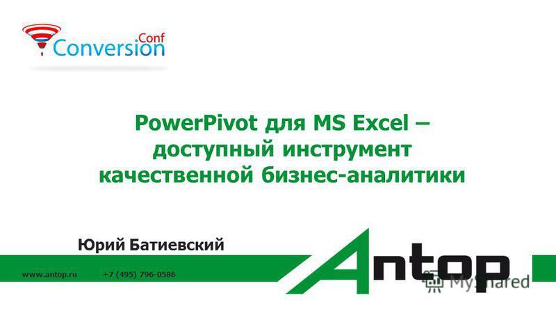 www.antop.ru +7 (495) 796-0586 PowerPivot для MS Excel – доступный инструмент качественной бизнес-аналитики Юрий Батиевский