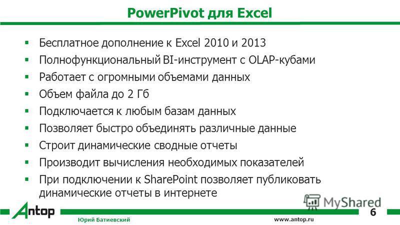 www.antop.ru PowerPivot для Excel Бесплатное дополнение к Excel 2010 и 2013 Полнофункциональный BI-инструмент с OLAP-кубами Работает с огромными объемами данных Объем файла до 2 Гб Подключается к любым базам данных Позволяет быстро объединять различн