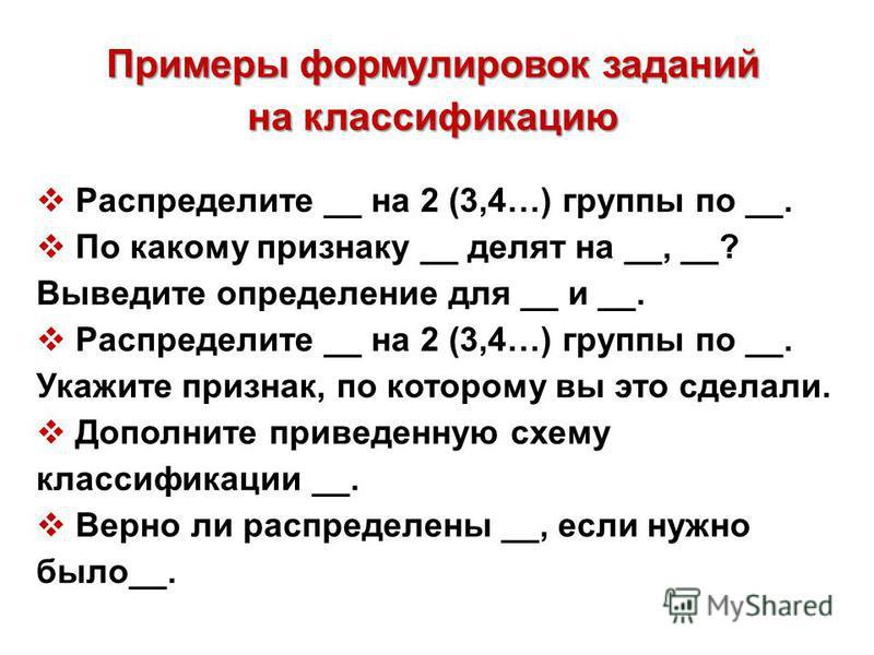 Примеры формулировок заданий на классификацию Распределите __ на 2 (3,4…) группы по __. По какому признаку __ делят на __, __? Выведите определение для __ и __. Распределите __ на 2 (3,4…) группы по __. Укажите признак, по которому вы это сделали. До
