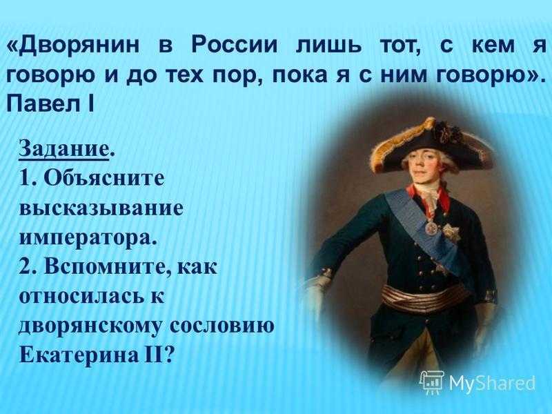 «Дворянин в России лишь тот, с кем я говорю и до тех пор, пока я с ним говорю». Павел I Задание. 1. Объясните высказывание императора. 2. Вспомните, как относилась к дворянскому сословию Екатерина II?