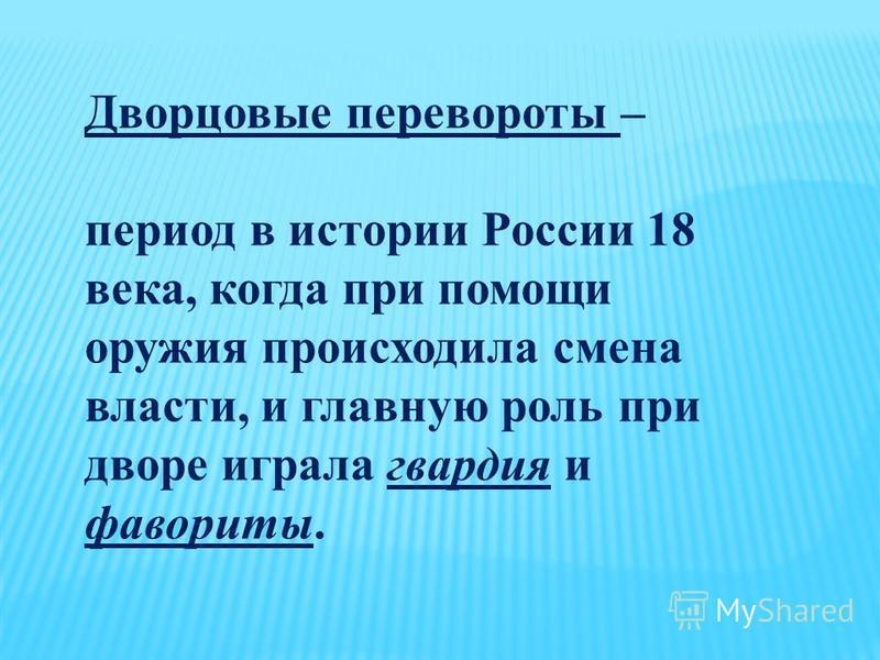Дворцовые перевороты – период в истории России 18 века, когда при помощи оружия происходила смена власти, и главную роль при дворе играла гвардия и фавориты.
