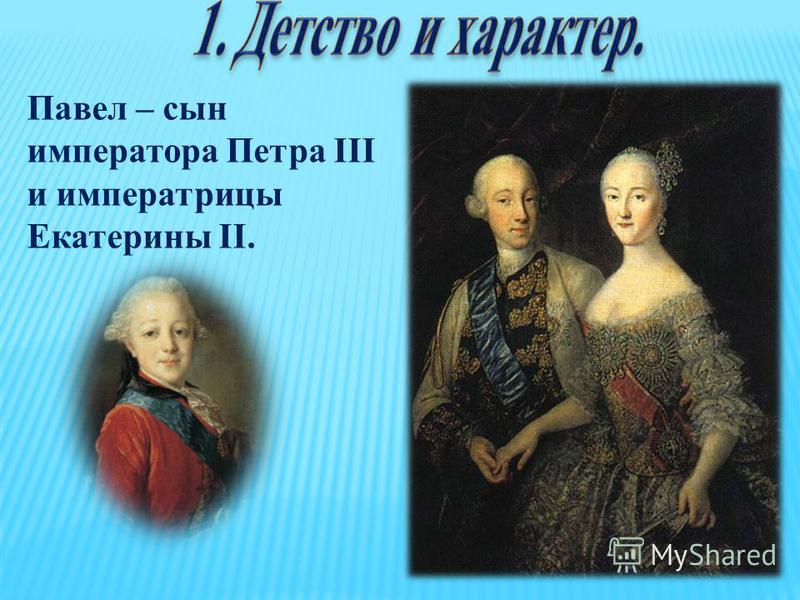 Павел – сын императора Петра III и императрицы Екатерины II.