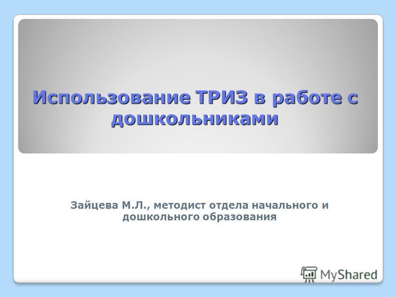 Использование ТРИЗ в работе с дошкольниками Зайцева М.Л., методист отдела начального и дошкольного образования