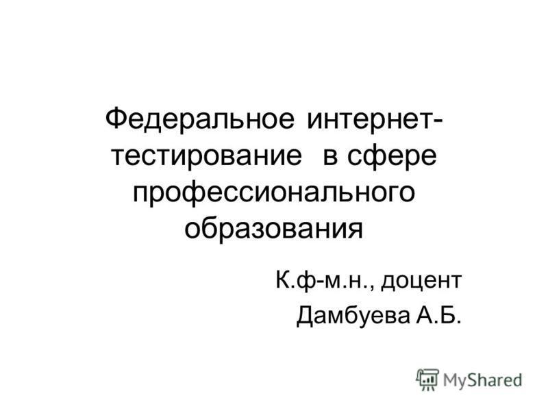 Федеральное интернет- тестирование в сфере профессионального образования К.ф-м.н., доцент Дамбуева А.Б.