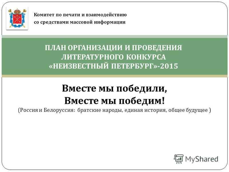 ПЛАН ОРГАНИЗАЦИИ И ПРОВЕДЕНИЯ ЛИТЕРАТУРНОГО КОНКУРСА «НЕИЗВЕСТНЫЙ ПЕТЕРБУРГ»-2015 Комитет по печати и взаимодействию со средствами массовой информации Вместе мы победили, Вместе мы победим! (Россия и Белоруссия: братские народы, единая история, общее