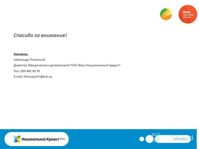 Спасибо за внимание! Контакты: Александр Полонский Директор Юридического департамента ПАО «Банк Национальный кредит» Тел.: 050 462 82 93 E-mail: PolonskyiOY@bnk.ua