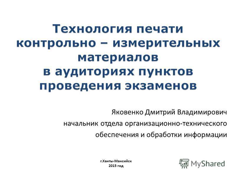 Яковенко Дмитрий Владимирович начальник отдела организационно-технического обеспечения и обработки информации г.Ханты-Мансийск 2015 год