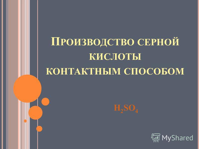 П РОИЗВОДСТВО СЕРНОЙ КИСЛОТЫ КОНТАКТНЫМ СПОСОБОМ H 2 SO 4