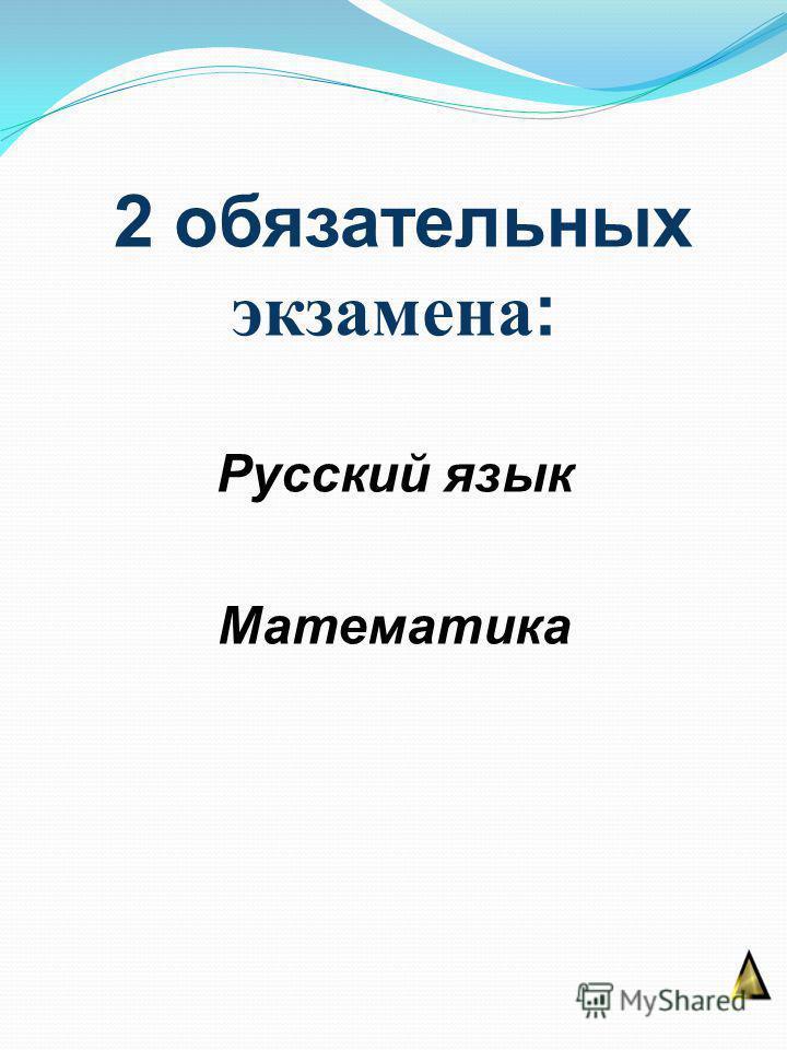 2 обязательных экзамена : Русский язык Математика