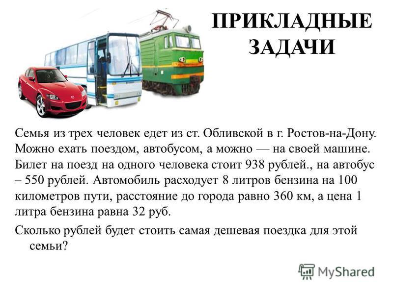 ПРИКЛАДНЫЕ ЗАДАЧИ Семья из трех человек едет из ст. Обливской в г. Ростов-на-Дону. Можно ехать поездом, автобусом, а можно на своей машине. Билет на поезд на одного человека стоит 938 рублей., на автобус – 550 рублей. Автомобиль расходует 8 литров бе