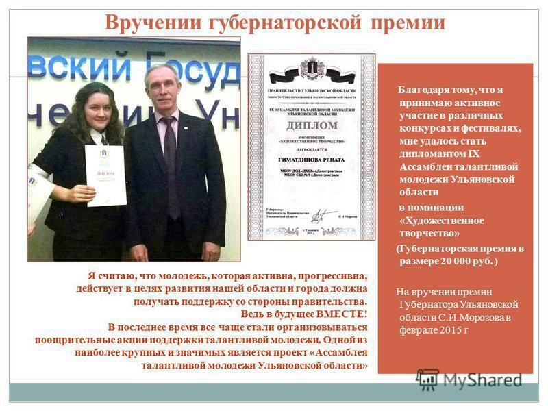 Вручении губернаторской премии Благодаря тому, что я принимаю активное участие в различных конкурсах и фестивалях, мне удалось стать дипломантом IX Ассамблеи талантливой молодежи Ульяновской области в номинации «Художественное творчество» (Губернатор