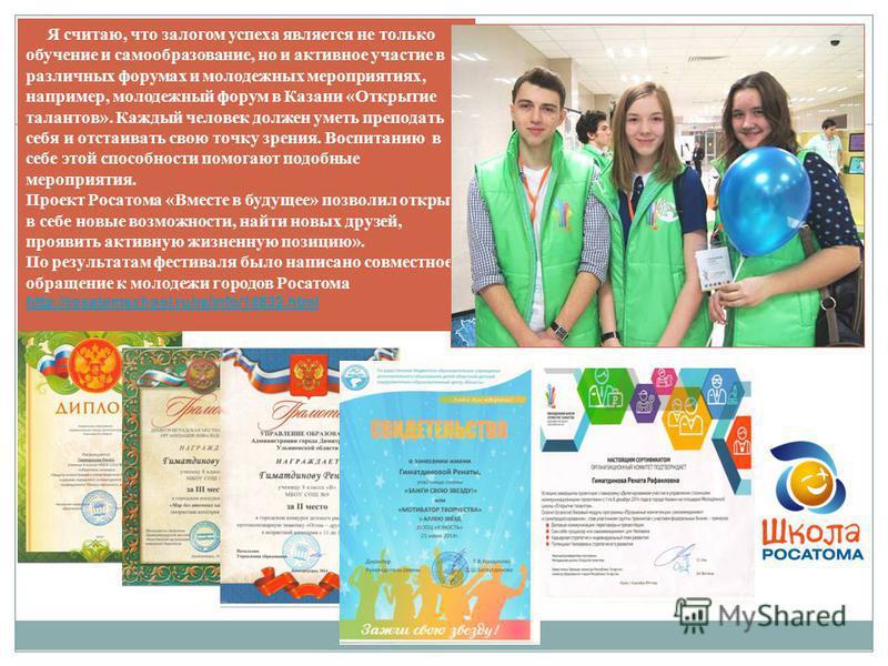 Я считаю, что залогом успеха является не только обучение и самообразование, но и активное участие в различных форумах и молодежных мероприятиях, например, молодежный форум в Казани «Открытие талантов». Каждый человек должен уметь преподать себя и отс