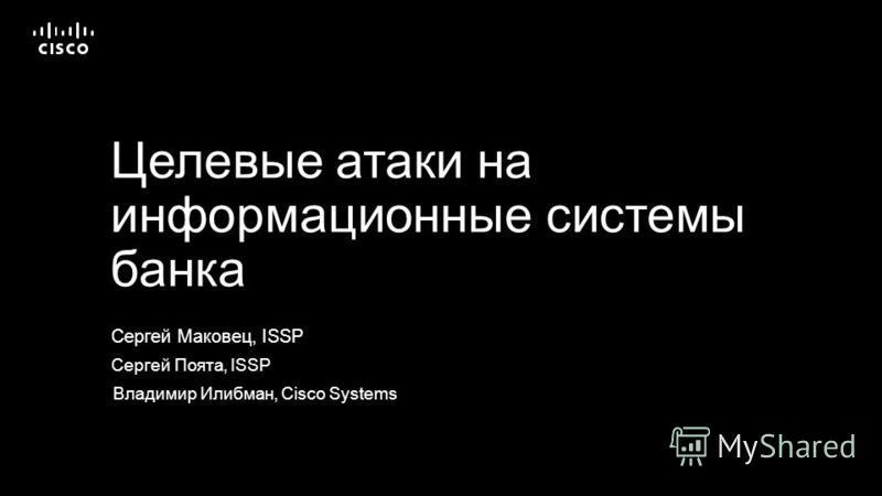 Сергей Маковец, ISSP Целевые атаки на информационные системы банка Сергей Поята, ISSP Владимир Илибман, Cisco Systems