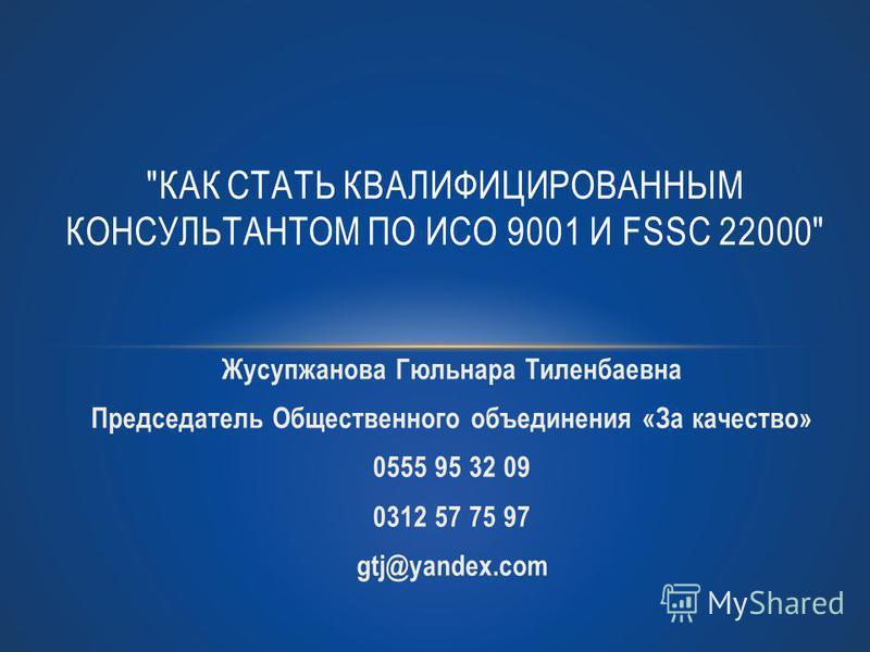 Жусупжанова Гюльнара Тиленбаевна Председатель Общественного объединения «За качество» 0555 95 32 09 0312 57 75 97 gtj@yandex.com КАК СТАТЬ КВАЛИФИЦИРОВАННЫМ КОНСУЛЬТАНТОМ ПО ИСО 9001 И FSSC 22000