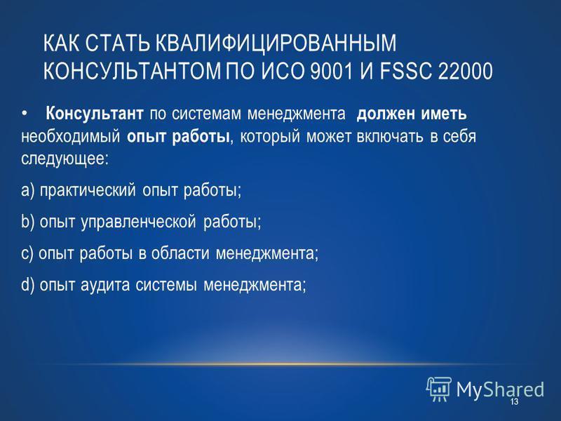 КАК СТАТЬ КВАЛИФИЦИРОВАННЫМ КОНСУЛЬТАНТОМ ПО ИСО 9001 И FSSC 22000 Консультант по системам менеджмента должен иметь необходимый опыт работы, который может включать в себя следующее: a) практический опыт работы; b) опыт управленческой работы; c) опыт