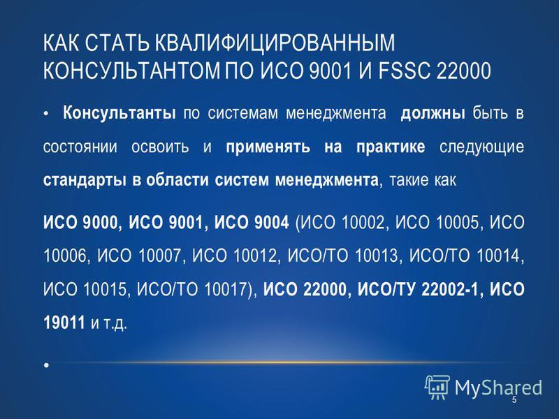 КАК СТАТЬ КВАЛИФИЦИРОВАННЫМ КОНСУЛЬТАНТОМ ПО ИСО 9001 И FSSC 22000 Консультанты по системам менеджмента должны быть в состоянии освоить и применять на практике следующие стандарты в области систем менеджмента, такие как ИСО 9000, ИСО 9001, ИСО 9004 (