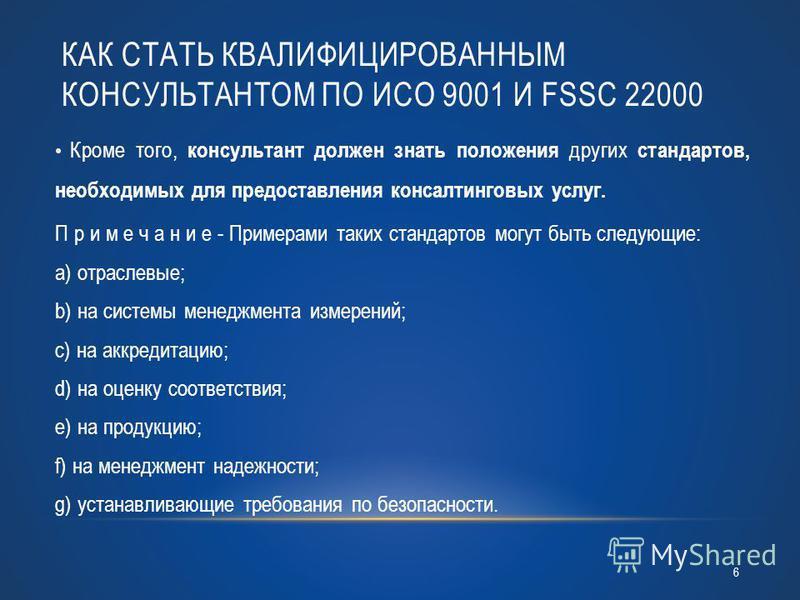 КАК СТАТЬ КВАЛИФИЦИРОВАННЫМ КОНСУЛЬТАНТОМ ПО ИСО 9001 И FSSC 22000 Кроме того, консультант должен знать положения других стандартов, необходимых для предоставления консалтинговых услуг. П р и м е ч а н и е - Примерами таких стандартов могут быть след