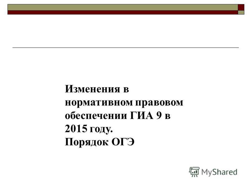 Изменения в нормативном правовом обеспечении ГИА 9 в 2015 году. Порядок ОГЭ