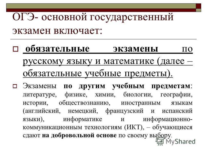 ОГЭ- основной государственный экзамен включает: обязатьельные экзамены по русскому языку и математике (далее – обязатьельные учебные предметы). Экзамены по другим учебным предметам: литературе, физике, химии, биологии, географии, истории, обществозна
