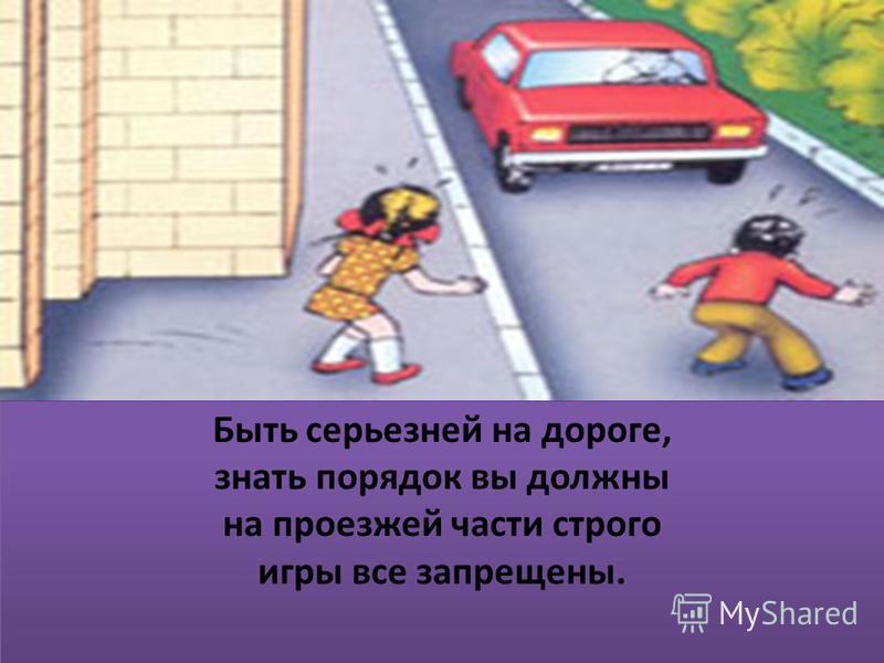 Быть серьезней на дороге, знать порядок вы должны на проезжей части строго игры все запрещены. Быть серьезней на дороге, знать порядок вы должны на проезжей части строго игры все запрещены.