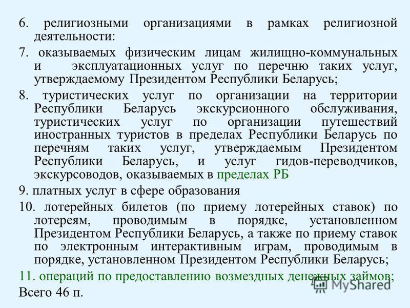 6. религиозными организациями в рамках религиозной деятельности: 7. оказываемых физическим лицам жилищно-коммунальных и эксплуатационных услуг по перечню таких услуг, утверждаемому Президентом Республики Беларусь; 8. туристических услуг по организаци
