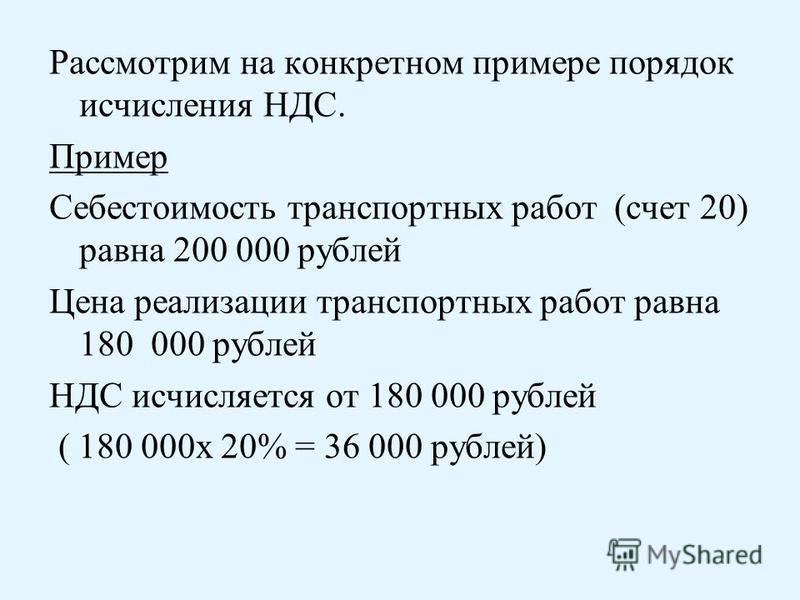 Рассмотрим на конкретном примере порядок исчисления НДС. Пример Себестоимость транспортных работ (счет 20) равна 200 000 рублей Цена реализации транспортных работ равна 180 000 рублей НДС исчисляется от 180 000 рублей ( 180 000 х 20% = 36 000 рублей)