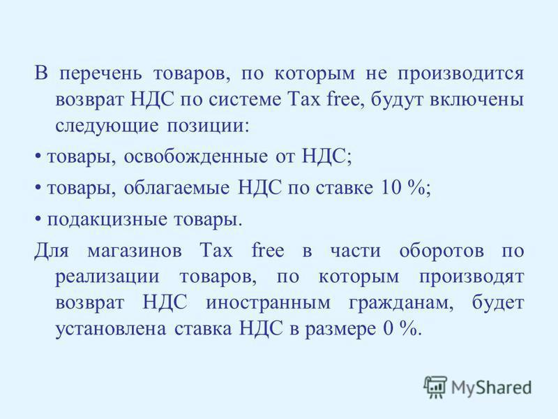 В перечень товаров, по которым не производится возврат НДС по системе Tax free, будут включены следующие позиции: товары, освобожденные от НДС; товары, облагаемые НДС по ставке 10 %; подакцизные товары. Для магазинов Tax free в части оборотов по реал