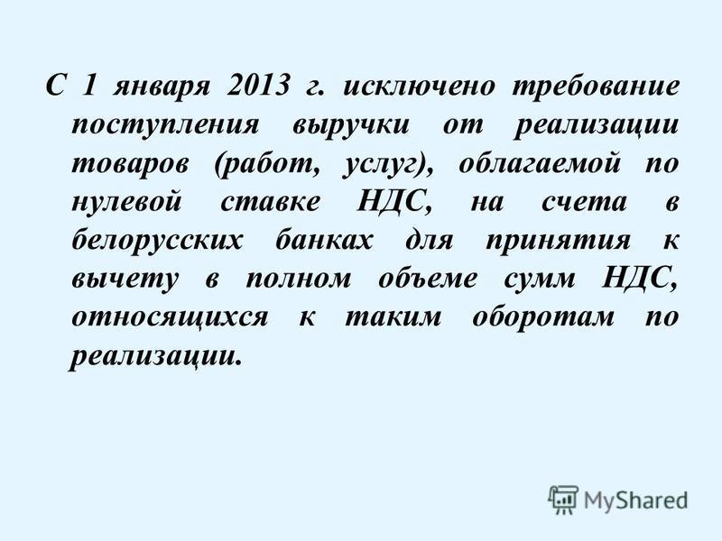 С 1 января 2013 г. исключено требование поступления выручки от реализации товаров (работ, услуг), облагаемой по нулевой ставке НДС, на счета в белорусских банках для принятия к вычету в полном объеме сумм НДС, относящихся к таким оборотам по реализац