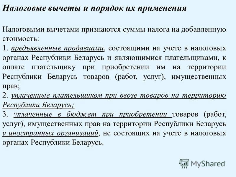 Налоговые вычеты и порядок их применения Налоговыми вычетами признаются суммы налога на добавленную стоимость: 1. предъявленные продавцами, состоящими на учете в налоговых органах Республики Беларусь и являющимися плательщиками, к оплате плательщику