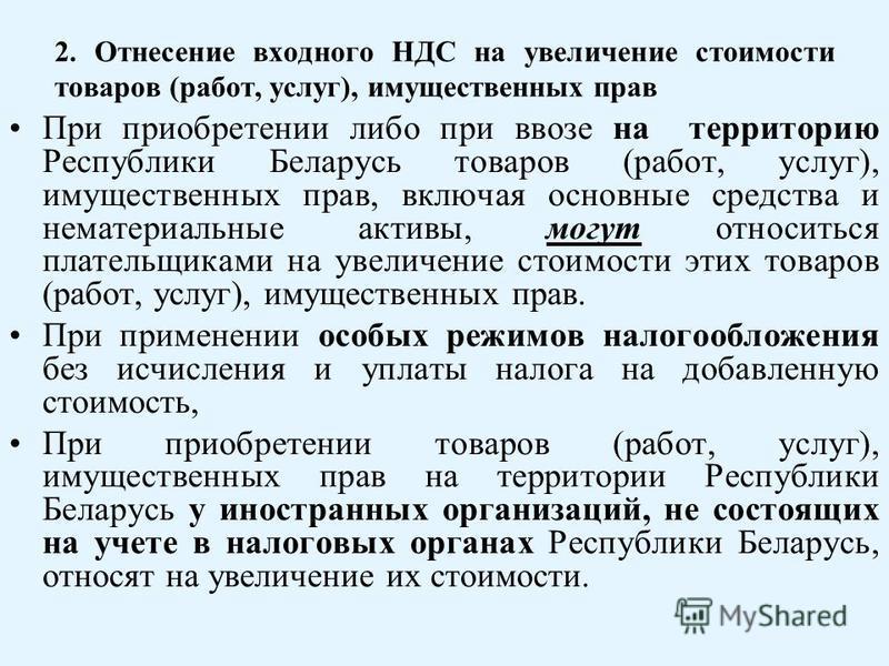 2. Отнесение входного НДС на увеличение стоимости товаров (работ, услуг), имущественных прав При приобретении либо при ввозе на территорию Республики Беларусь товаров (работ, услуг), имущественных прав, включая основные средства и нематериальные акти