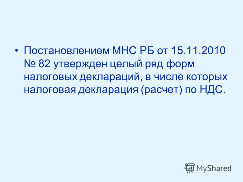 Постановлением МНС РБ от 15.11.2010 82 утвержден целый ряд форм налоговых деклараций, в числе которых налоговая декларация (расчет) по НДС.