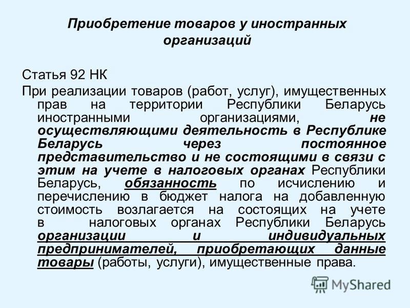 Приобретение товаров у иностранных организаций Статья 92 НК При реализации товаров (работ, услуг), имущественных прав на территории Республики Беларусь иностранными организациями, не осуществляющими деятельность в Республике Беларусь через постоянное