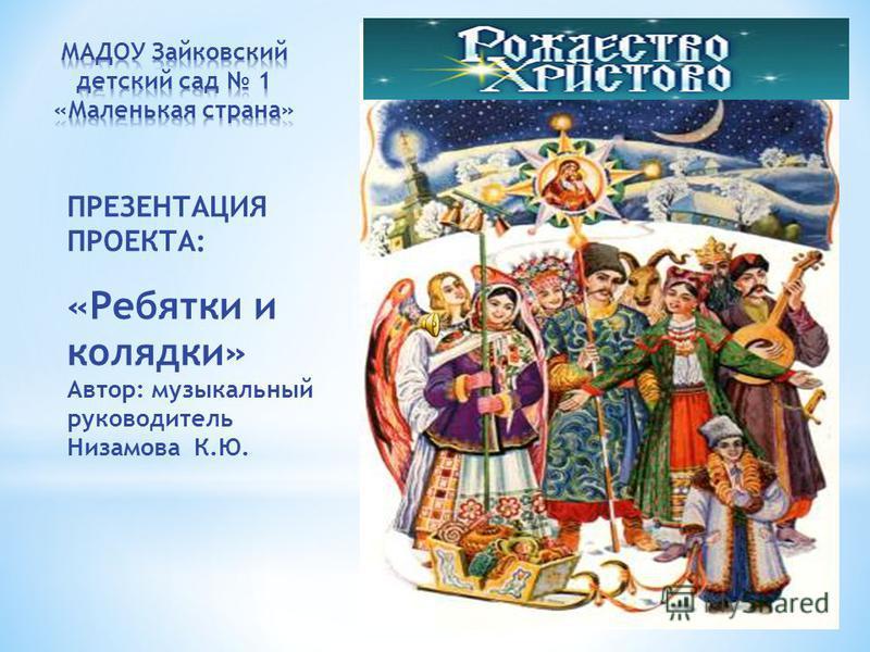 ПРЕЗЕНТАЦИЯ ПРОЕКТА: «Ребятки и колядки» Автор: музыкальный руководитель Низамова К.Ю.
