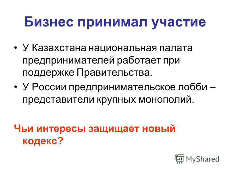 Бизнес принимал участие У Казахстана национальная палата предпринимателей работает при поддержке Правительства. У России предпринимательское лобби – представители крупных монополий. Чьи интересы защищает новый кодекс?