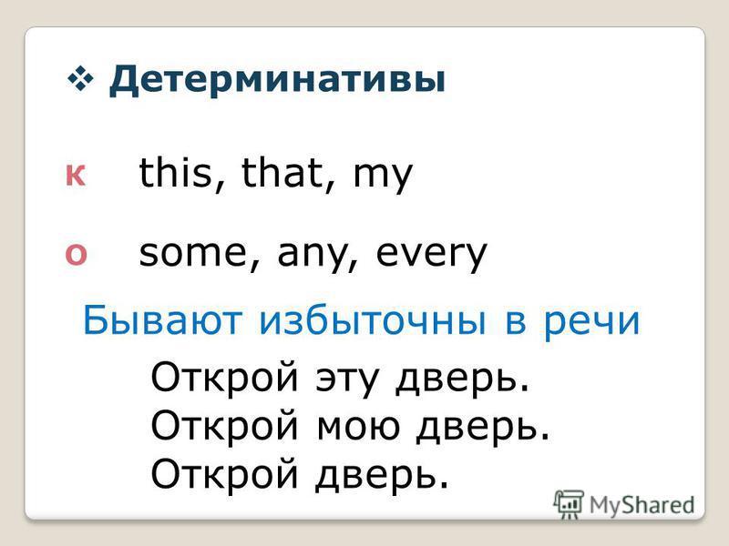 Детерминативы К О this, that, my some, any, every Бывают избыточны в речи Открой эту дверь. Открой мою дверь. Открой дверь.