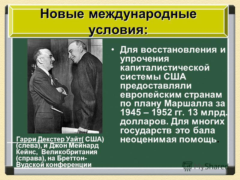 Гарри Декстер Уайт( США) (слева), и Джон Мейнард Кейнс, Великобритания (справа), на Бреттон- Вудской конференции Для восстановления и упрочения капиталистической системы США предоставляли европейским странам по плану Маршалла за 1945 – 1952 гг. 13 мл