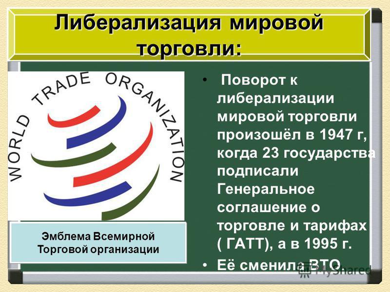 Поворот к либерализации мировой торговли произошёл в 1947 г, когда 23 государства подписали Генеральное соглашение о торговле и тарифах ( ГАТТ), а в 1995 г. Её сменила ВТО. Либерализация мировой торговли: Эмблема Всемирной Торговой организации