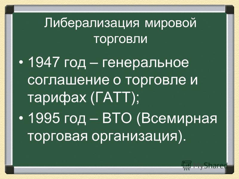 Либерализация мировой торговли 1947 год – генеральное соглашение о торговле и тарифах (ГАТТ); 1995 год – ВТО (Всемирная торговая организация).