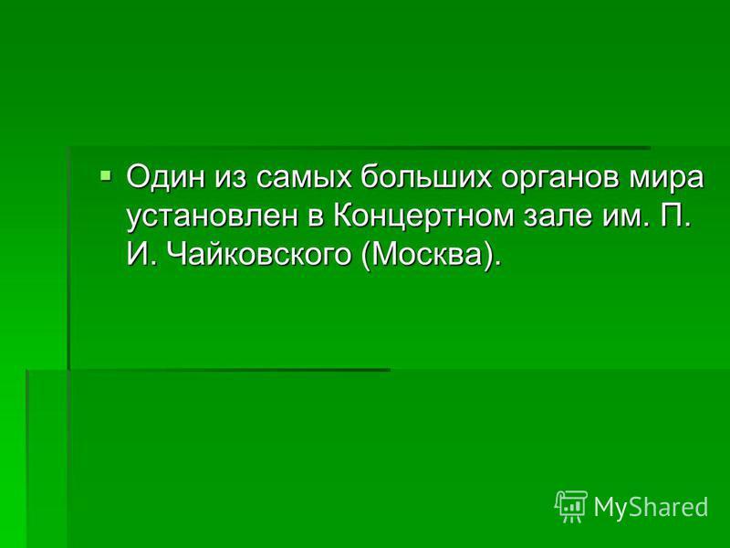 Один из самых больших органов мира установлен в Концертном зале им. П. И. Чайковского (Москва). Один из самых больших органов мира установлен в Концертном зале им. П. И. Чайковского (Москва).