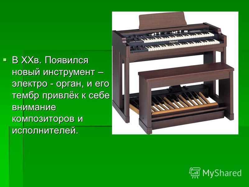 В XXв. Появился новый инструмент – электро - орган, и его тембр привлёк к себе внимание композиторов и исполнителей. В XXв. Появился новый инструмент – электро - орган, и его тембр привлёк к себе внимание композиторов и исполнителей.