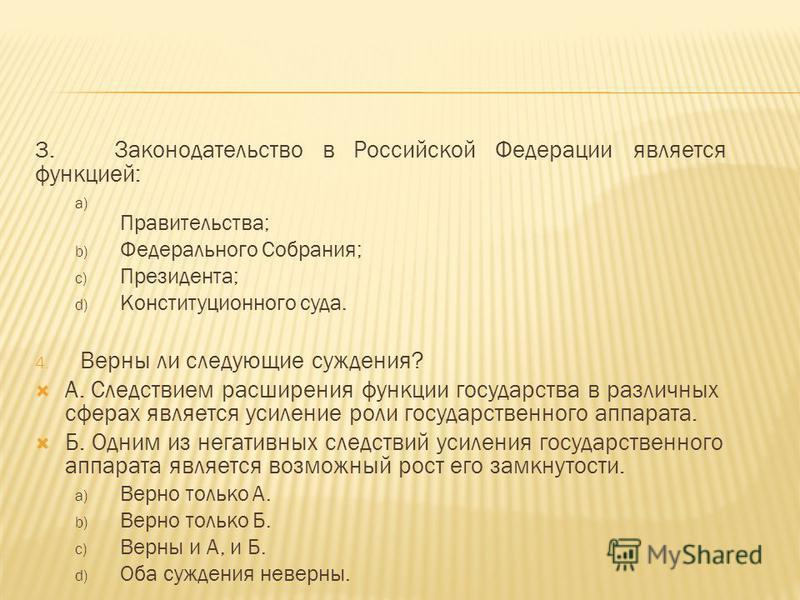 3. Законодательство в Российской Федерации является функцией: a) Правительства; b) Федерального Собрания; c) Президента; d) Конституционного суда. 4. Верны ли следующие суждения? А. Следствием расширения функции государства в различных сферах являет